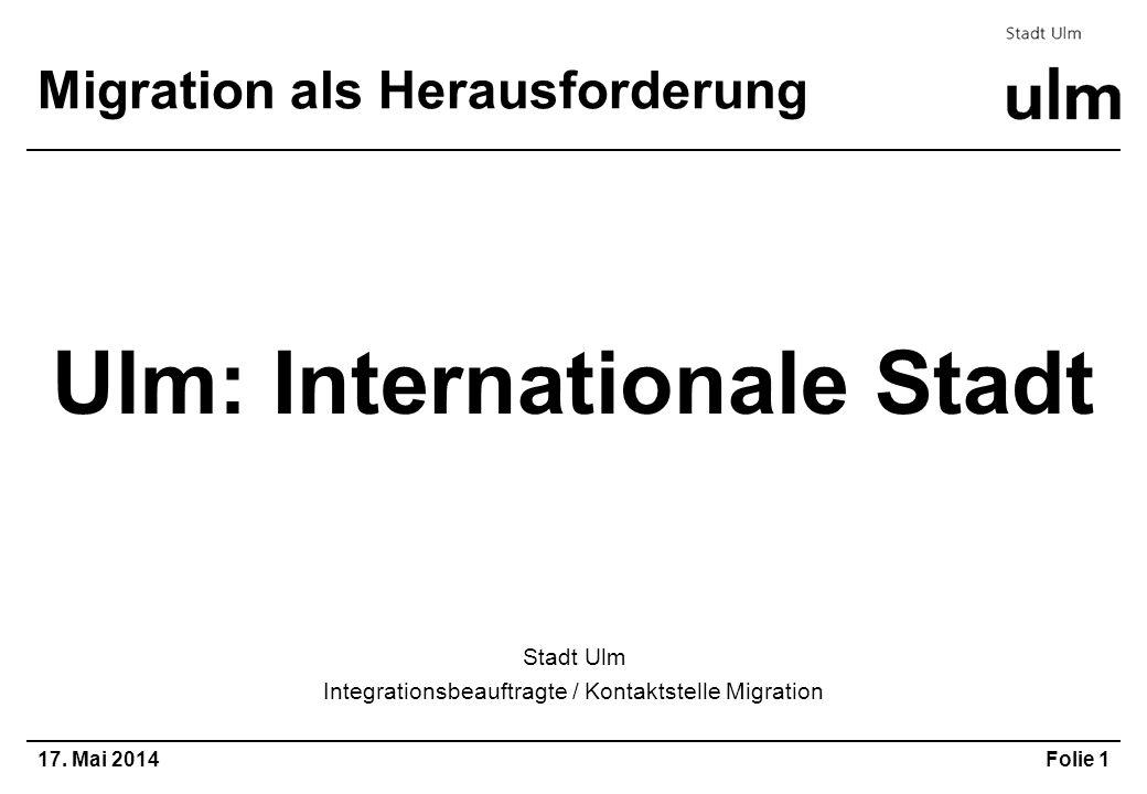 17. Mai 2014Folie 1 Migration als Herausforderung Ulm: Internationale Stadt Stadt Ulm Integrationsbeauftragte / Kontaktstelle Migration