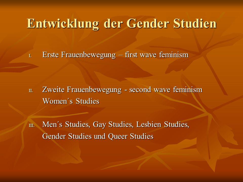 Entwicklung der Gender Studien I. Erste Frauenbewegung – first wave feminism II. Zweite Frauenbewegung - second wave feminism Women´s Studies III. Men