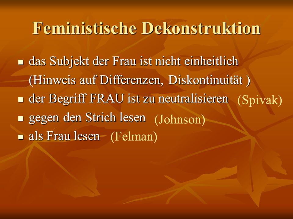 Feministische Dekonstruktion das Subjekt der Frau ist nicht einheitlich das Subjekt der Frau ist nicht einheitlich (Hinweis auf Differenzen, Diskontinuität ) der Begriff FRAU ist zu neutralisieren der Begriff FRAU ist zu neutralisieren gegen den Strich lesen gegen den Strich lesen als Frau lesen als Frau lesen (Spivak) (Johnson) (Felman)