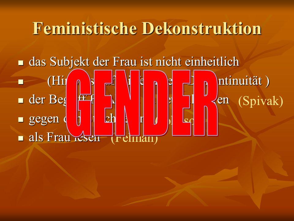 Feministische Dekonstruktion das Subjekt der Frau ist nicht einheitlich das Subjekt der Frau ist nicht einheitlich (Hinweis auf Differenzen, Diskontinuität ) (Hinweis auf Differenzen, Diskontinuität ) der Begriff FRAU ist zu neutralisieren der Begriff FRAU ist zu neutralisieren gegen den Strich lesen gegen den Strich lesen als Frau lesen als Frau lesen (Spivak) (Johnson) (Felman)