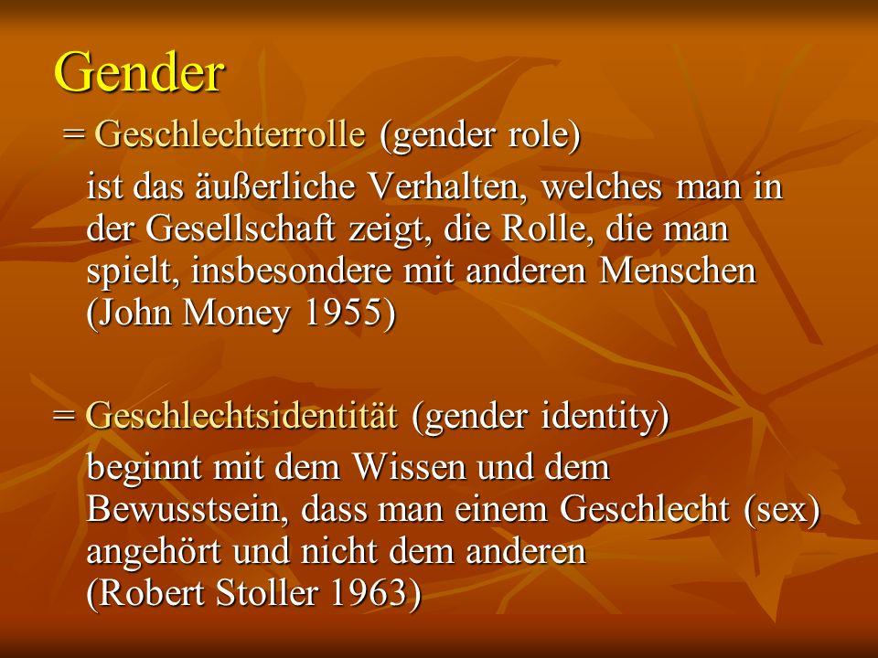 Gender = Geschlechterrolle (gender role) = Geschlechterrolle (gender role) ist das äußerliche Verhalten, welches man in der Gesellschaft zeigt, die Rolle, die man spielt, insbesondere mit anderen Menschen (John Money 1955) = Geschlechtsidentität (gender identity) beginnt mit dem Wissen und dem Bewusstsein, dass man einem Geschlecht (sex) angehört und nicht dem anderen (Robert Stoller 1963) beginnt mit dem Wissen und dem Bewusstsein, dass man einem Geschlecht (sex) angehört und nicht dem anderen (Robert Stoller 1963)