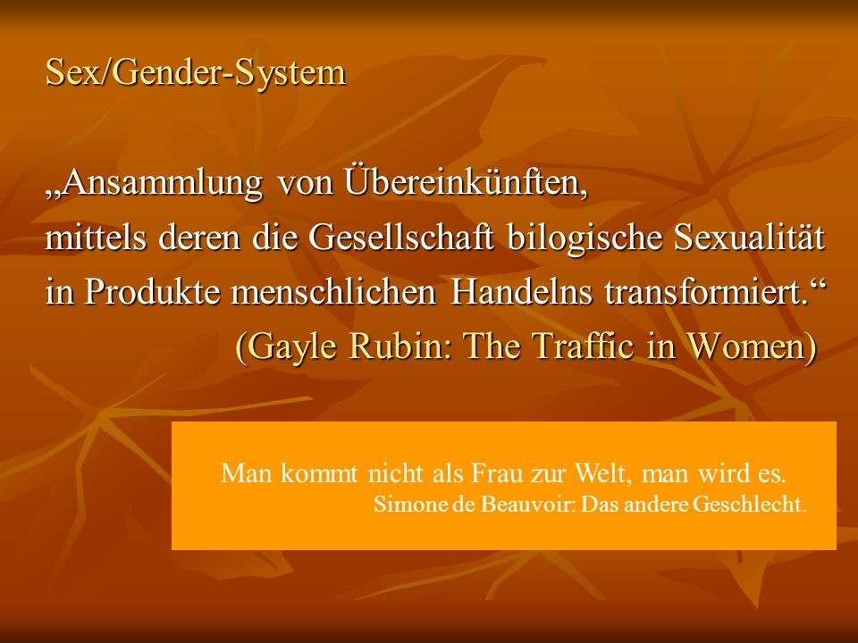 Sex/Gender-System Ansammlung von Übereinkünften,Ansammlung von Übereinkünften, mittels deren die Gesellschaft bilogische Sexualität in Produkte menschlichen Handelns transformiert.