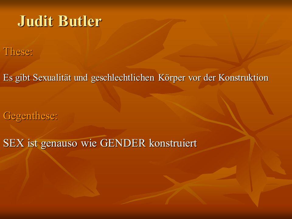Judit Butler These: Es gibt Sexualität und geschlechtlichen Körper vor der Konstruktion Gegenthese: SEX ist genauso wie GENDER konstruiert