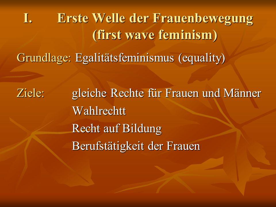 I.Erste Welle der Frauenbewegung (first wave feminism) Grundlage: Egalitätsfeminismus (equality) Ziele: gleiche Rechte für Frauen und Männer Wahlrechtt Recht auf Bildung Berufstätigkeit der Frauen