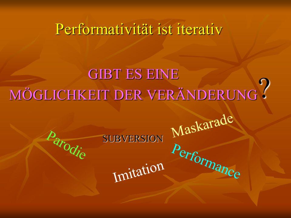 Performativität ist iterativ GIBT ES EINE MÖGLICHKEIT DER VERÄNDERUNG ? Performance Parodie Imitation Maskarade SUBVERSION