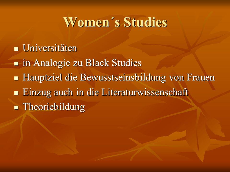Women´s Studies Universitäten Universitäten in Analogie zu Black Studies in Analogie zu Black Studies Hauptziel die Bewusstseinsbildung von Frauen Hauptziel die Bewusstseinsbildung von Frauen Einzug auch in die Literaturwissenschaft Einzug auch in die Literaturwissenschaft Theoriebildung Theoriebildung