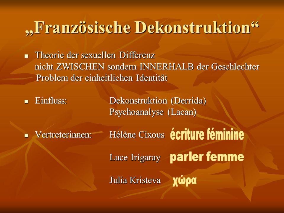 Französische Dekonstruktion Theorie der sexuellen Differenz Theorie der sexuellen Differenz nicht ZWISCHEN sondern INNERHALB der Geschlechter nicht ZW