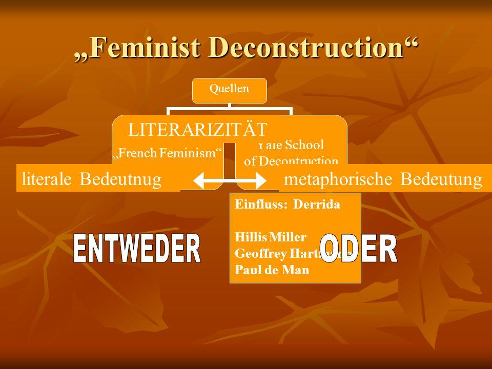 Feminist Deconstruction Quellen French Feminism Yale School of Decontruction Einfluss: Derrida Hillis Miller Geoffrey Hartmann Paul de Man LITERARIZIT