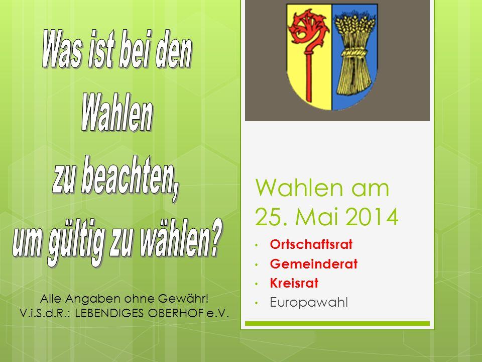 Wahlen am 25. Mai 2014 Ortschaftsrat Gemeinderat Kreisrat Europawahl Alle Angaben ohne Gewähr! V.i.S.d.R.: LEBENDIGES OBERHOF e.V.