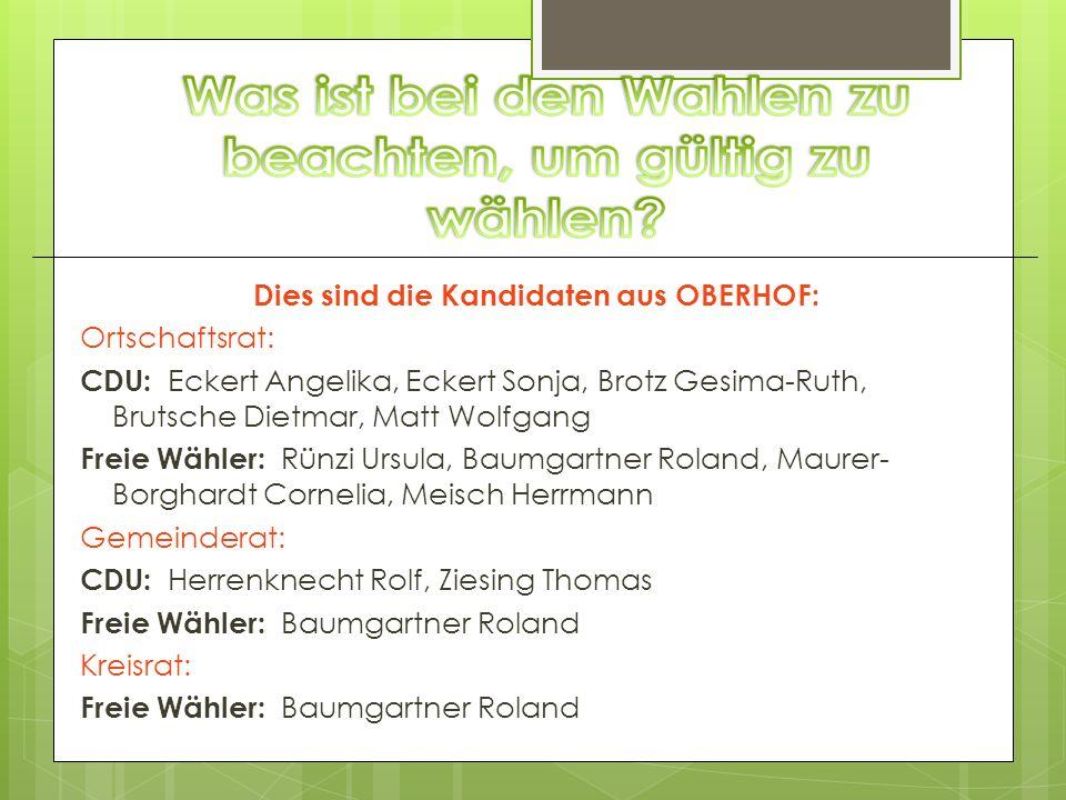 Dies sind die Kandidaten aus OBERHOF: Ortschaftsrat: CDU: Eckert Angelika, Eckert Sonja, Brotz Gesima-Ruth, Brutsche Dietmar, Matt Wolfgang Freie Wähl