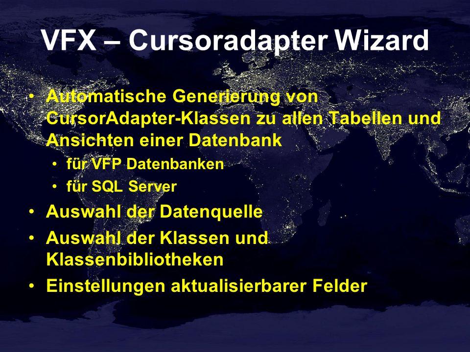 VFX – Cursoradapter Wizard Automatische Generierung von CursorAdapter-Klassen zu allen Tabellen und Ansichten einer Datenbank für VFP Datenbanken für SQL Server Auswahl der Datenquelle Auswahl der Klassen und Klassenbibliotheken Einstellungen aktualisierbarer Felder