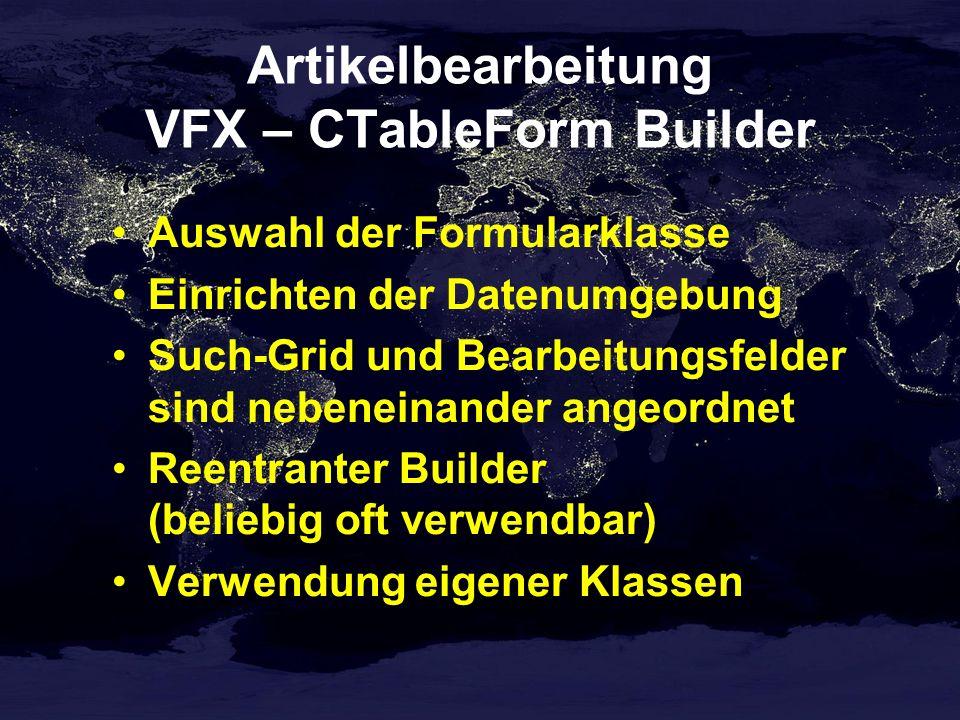 Artikelbearbeitung VFX – CTableForm Builder Auswahl der Formularklasse Einrichten der Datenumgebung Such-Grid und Bearbeitungsfelder sind nebeneinander angeordnet Reentranter Builder (beliebig oft verwendbar) Verwendung eigener Klassen
