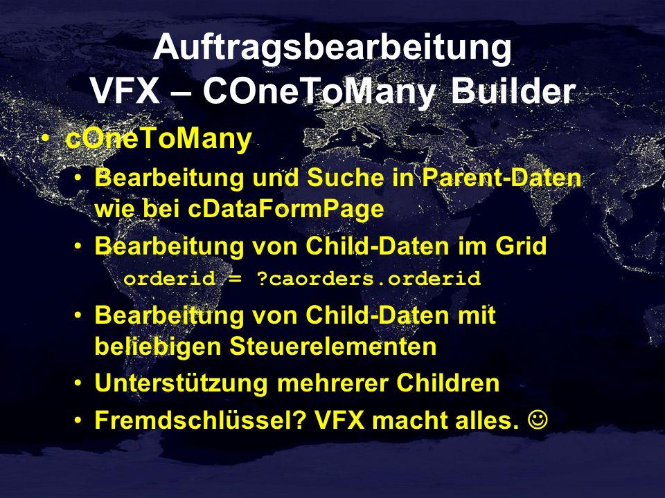 Auftragsbearbeitung VFX – COneToMany Builder cOneToMany Bearbeitung und Suche in Parent-Daten wie bei cDataFormPage Bearbeitung von Child-Daten im Grid orderid = caorders.orderid Bearbeitung von Child-Daten mit beliebigen Steuerelementen Unterstützung mehrerer Children Fremdschlüssel.