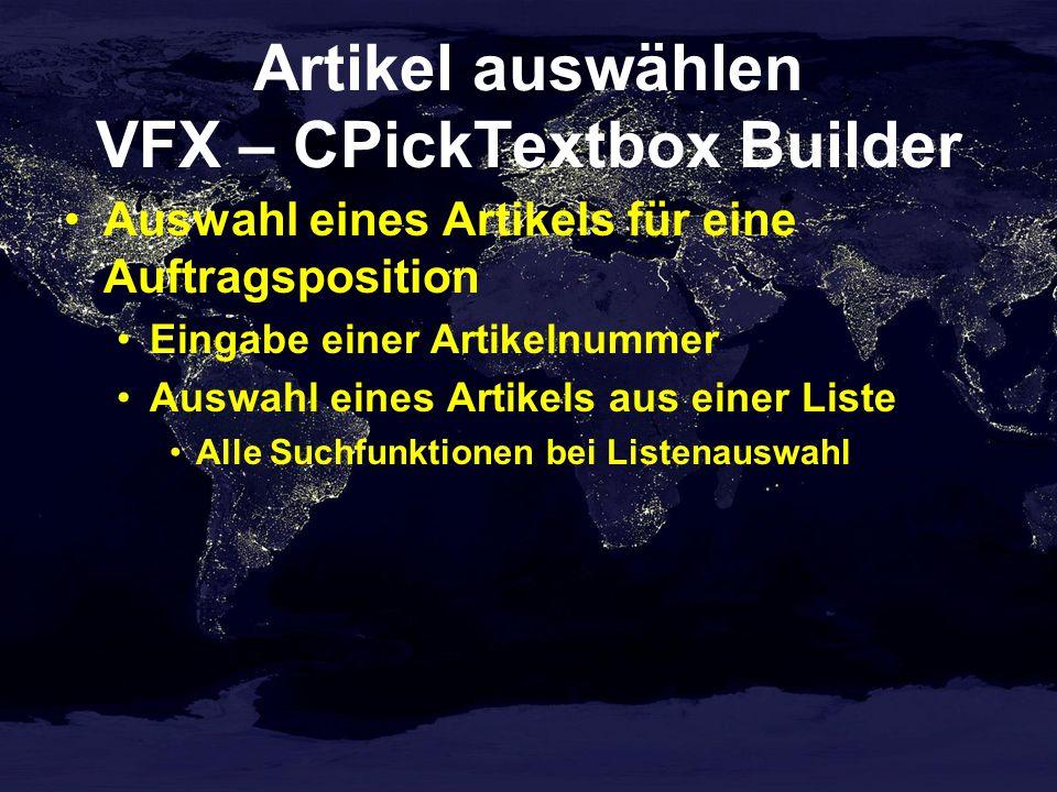 Artikel auswählen VFX – CPickTextbox Builder Auswahl eines Artikels für eine Auftragsposition Eingabe einer Artikelnummer Auswahl eines Artikels aus einer Liste Alle Suchfunktionen bei Listenauswahl