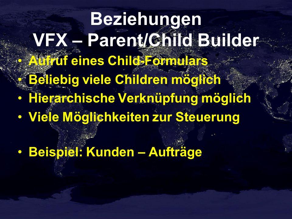 Beziehungen VFX – Parent/Child Builder Aufruf eines Child-Formulars Beliebig viele Children möglich Hierarchische Verknüpfung möglich Viele Möglichkeiten zur Steuerung Beispiel: Kunden – Aufträge