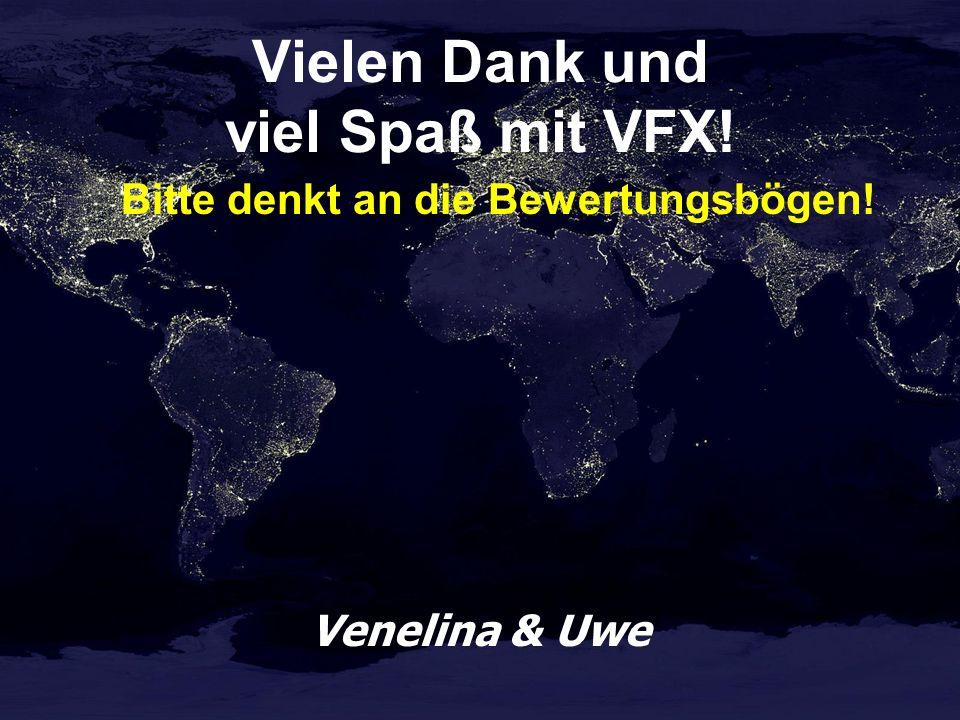 Vielen Dank und viel Spaß mit VFX! Bitte denkt an die Bewertungsbögen! Venelina & Uwe