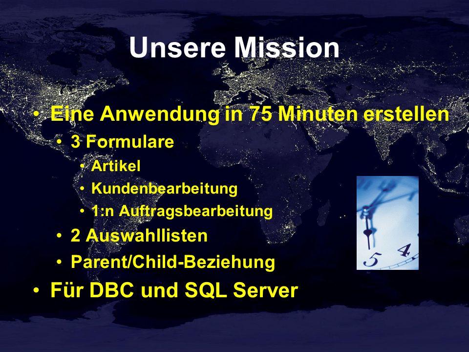 Unsere Mission Eine Anwendung in 75 Minuten erstellen 3 Formulare Artikel Kundenbearbeitung 1:n Auftragsbearbeitung 2 Auswahllisten Parent/Child-Beziehung Für DBC und SQL Server