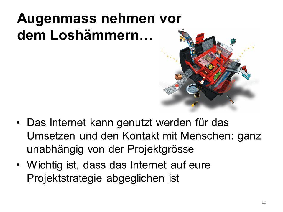 10 Augenmass nehmen vor dem Loshämmern… Das Internet kann genutzt werden für das Umsetzen und den Kontakt mit Menschen: ganz unabhängig von der Projek