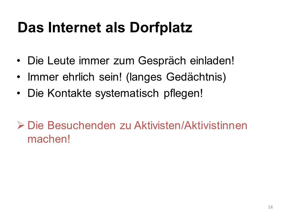 14 Das Internet als Dorfplatz Die Leute immer zum Gespräch einladen! Immer ehrlich sein! (langes Gedächtnis) Die Kontakte systematisch pflegen! Die Be
