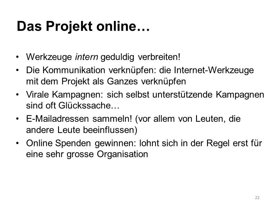 22 Das Projekt online… Werkzeuge intern geduldig verbreiten! Die Kommunikation verknüpfen: die Internet-Werkzeuge mit dem Projekt als Ganzes verknüpfe