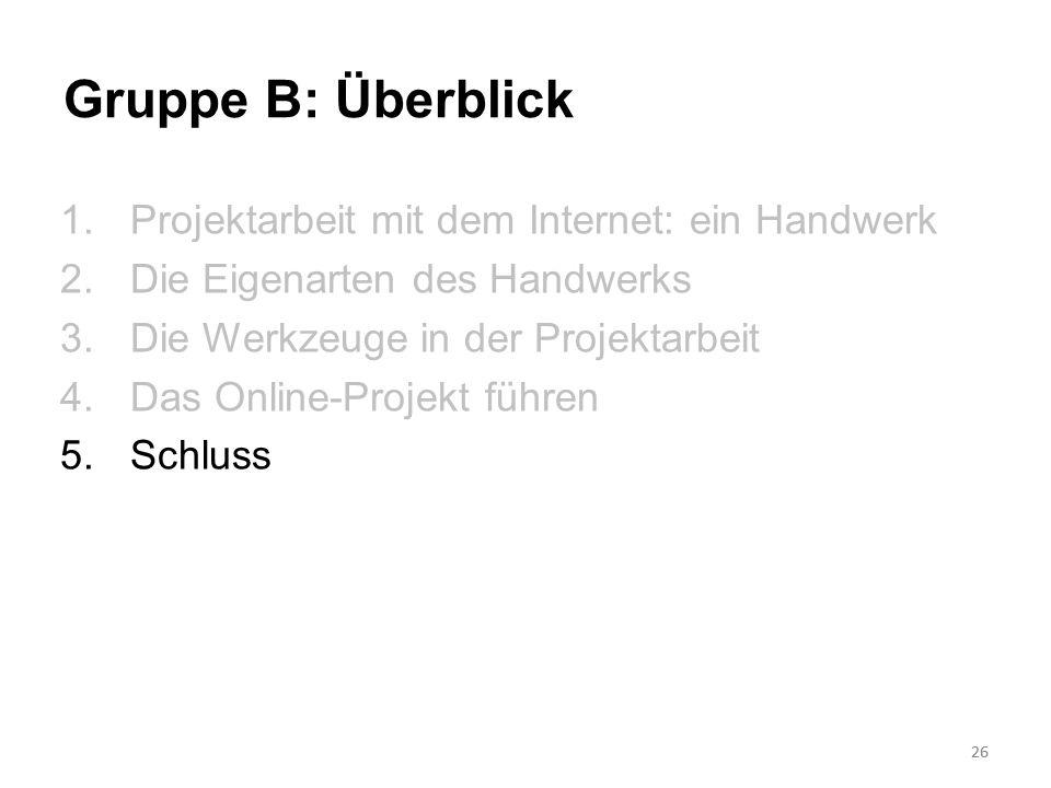 26 Gruppe B: Überblick 1.Projektarbeit mit dem Internet: ein Handwerk 2.Die Eigenarten des Handwerks 3.Die Werkzeuge in der Projektarbeit 4.Das Online