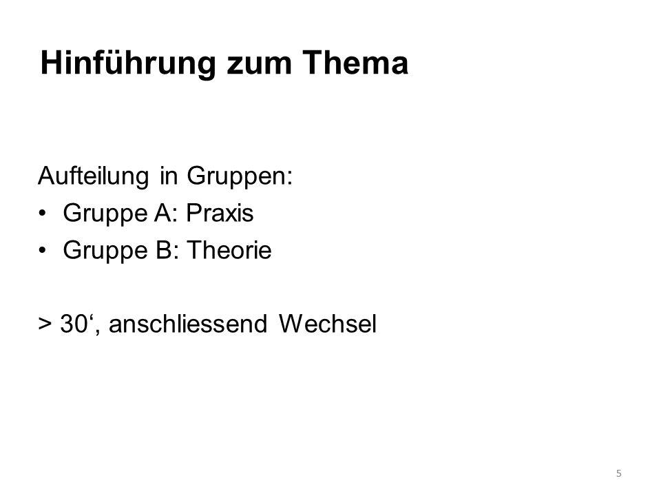5 Hinführung zum Thema Aufteilung in Gruppen: Gruppe A: Praxis Gruppe B: Theorie > 30, anschliessend Wechsel 5