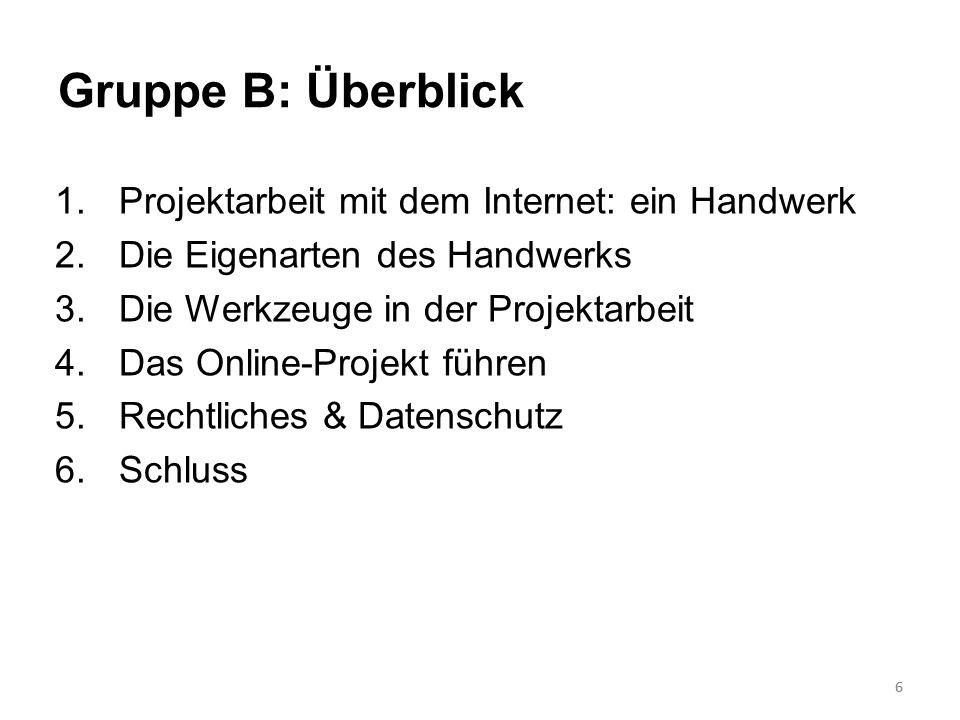 7 Gruppe B: Überblick 1.Projektarbeit mit dem Internet: ein Handwerk 2.Die Eigenarten des Handwerks 3.Die Werkzeuge in der Projektarbeit 4.Das Online-Projekt führen 5.Rechtliches & Datenschutz 6.Schluss 7