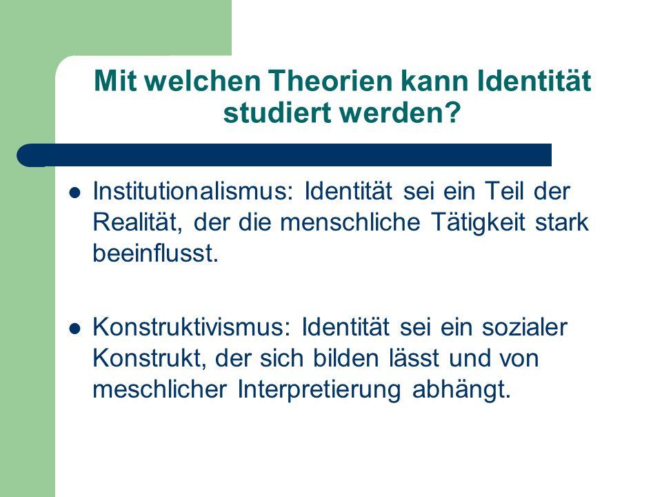 Mit welchen Theorien kann Identität studiert werden? Institutionalismus: Identität sei ein Teil der Realität, der die menschliche Tätigkeit stark beei