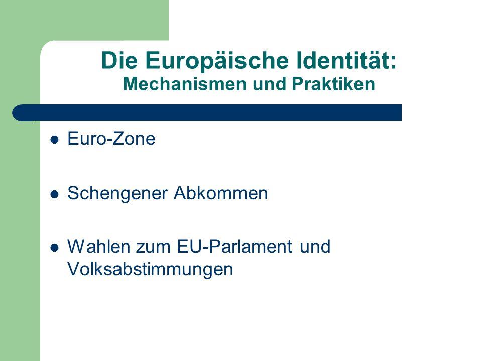 Die Europäische Identität: Mechanismen und Praktiken Euro-Zone Schengener Abkommen Wahlen zum EU-Parlament und Volksabstimmungen
