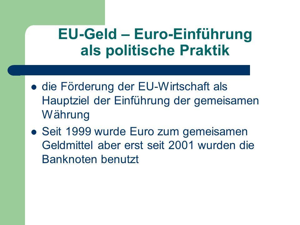 EU-Geld – Euro-Einführung als politische Praktik die Förderung der EU-Wirtschaft als Hauptziel der Einführung der gemeisamen Währung Seit 1999 wurde E