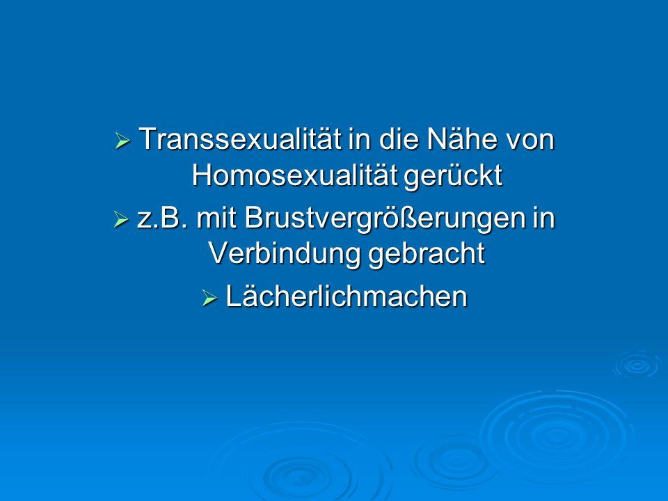 Transsexualität in die Nähe von Homosexualität gerückt Transsexualität in die Nähe von Homosexualität gerückt z.B. mit Brustvergrößerungen in Verbindu