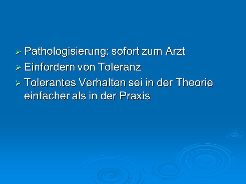 Pathologisierung: sofort zum Arzt Pathologisierung: sofort zum Arzt Einfordern von Toleranz Einfordern von Toleranz Tolerantes Verhalten sei in der Th