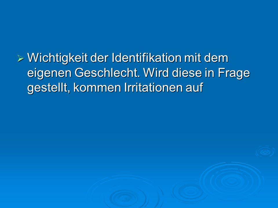 Wichtigkeit der Identifikation mit dem eigenen Geschlecht. Wird diese in Frage gestellt, kommen Irritationen auf Wichtigkeit der Identifikation mit de