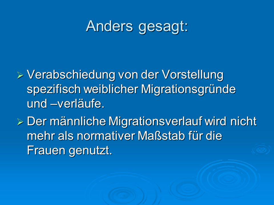 Anders gesagt: Verabschiedung von der Vorstellung spezifisch weiblicher Migrationsgründe und –verläufe. Verabschiedung von der Vorstellung spezifisch