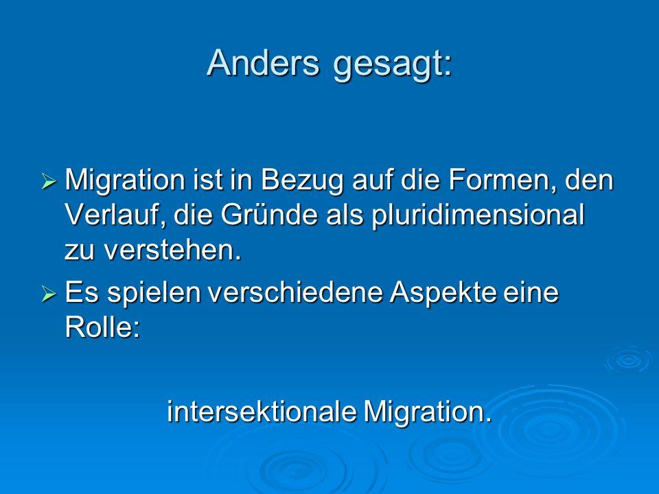 Anders gesagt: Migration ist in Bezug auf die Formen, den Verlauf, die Gründe als pluridimensional zu verstehen. Migration ist in Bezug auf die Formen