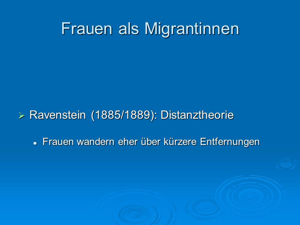 Frauen als Migrantinnen Ravenstein (1885/1889): Distanztheorie Ravenstein (1885/1889): Distanztheorie Frauen wandern eher über kürzere Entfernungen Fr
