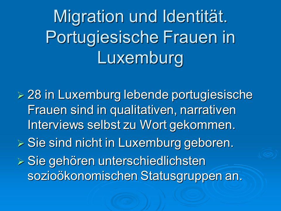 Migration und Identität. Portugiesische Frauen in Luxemburg 28 in Luxemburg lebende portugiesische Frauen sind in qualitativen, narrativen Interviews