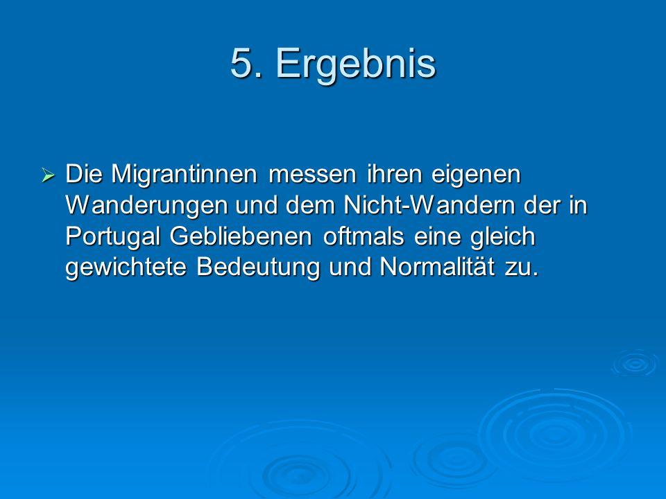 5. Ergebnis Die Migrantinnen messen ihren eigenen Wanderungen und dem Nicht-Wandern der in Portugal Gebliebenen oftmals eine gleich gewichtete Bedeutu