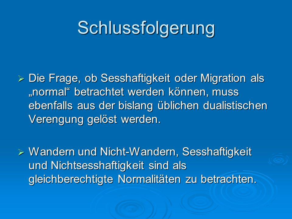 Schlussfolgerung Die Frage, ob Sesshaftigkeit oder Migration als normal betrachtet werden können, muss ebenfalls aus der bislang üblichen dualistische