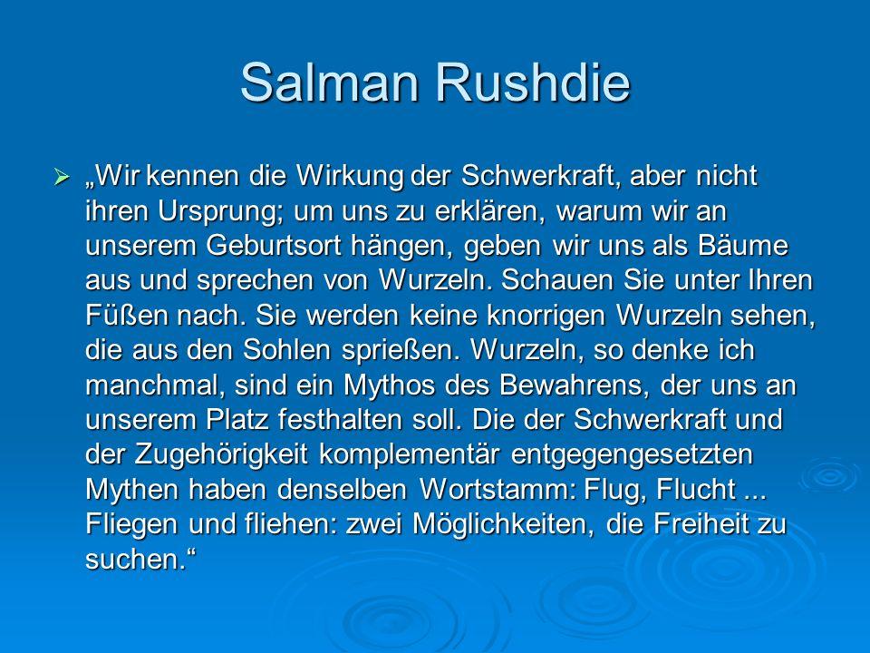 Salman Rushdie Wir kennen die Wirkung der Schwerkraft, aber nicht ihren Ursprung; um uns zu erklären, warum wir an unserem Geburtsort hängen, geben wi