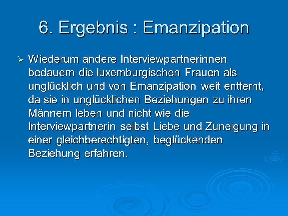 6. Ergebnis : Emanzipation Wiederum andere Interviewpartnerinnen bedauern die luxemburgischen Frauen als unglücklich und von Emanzipation weit entfern