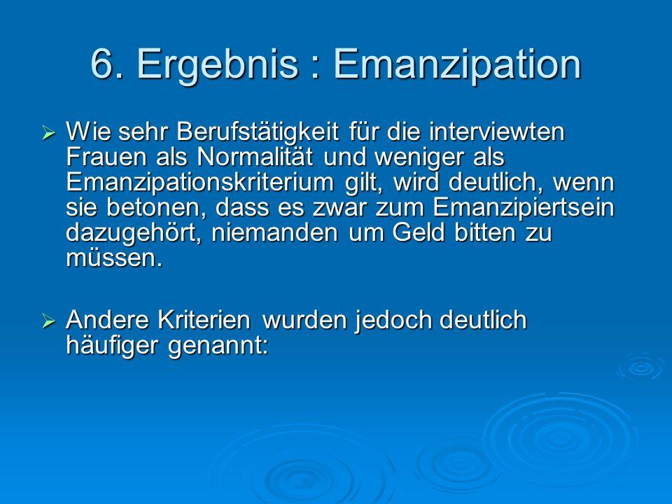 6. Ergebnis : Emanzipation Wie sehr Berufstätigkeit für die interviewten Frauen als Normalität und weniger als Emanzipationskriterium gilt, wird deutl