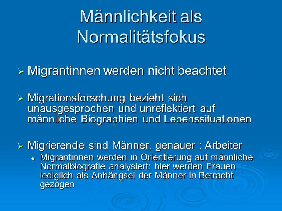 Männlichkeit als Normalitätsfokus Migrantinnen werden nicht beachtet Migrantinnen werden nicht beachtet Migrationsforschung bezieht sich unausgesproch