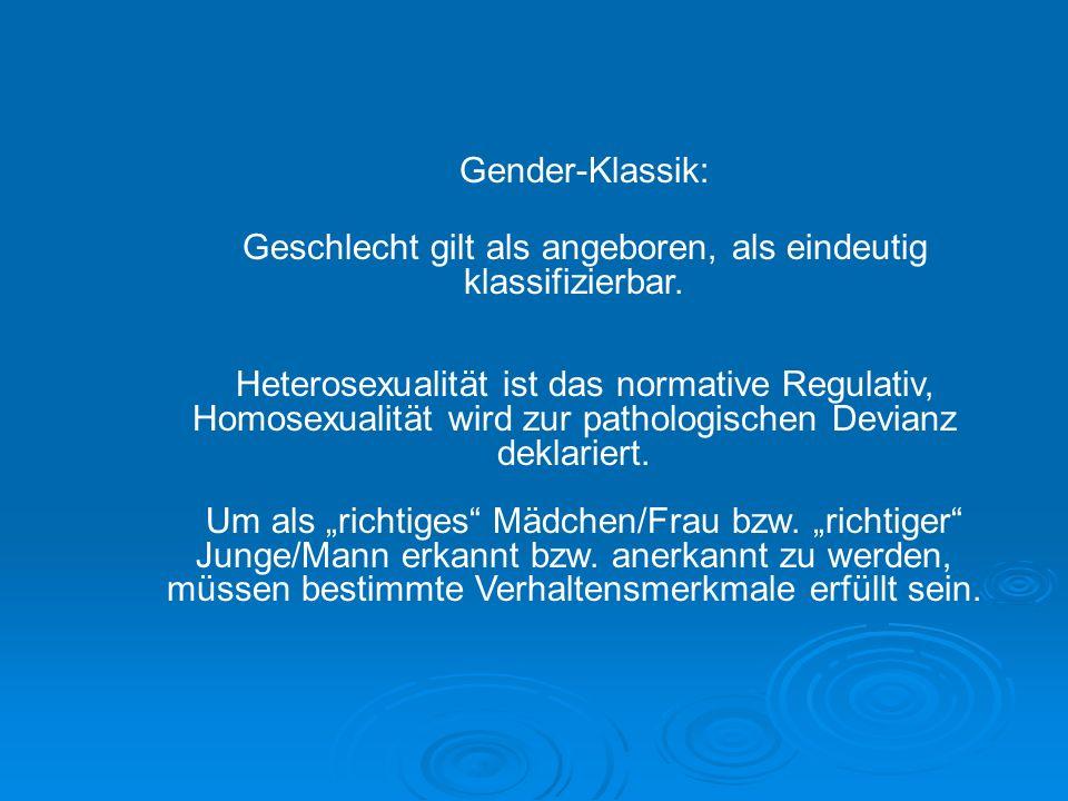 Gender-Klassik: Geschlecht gilt als angeboren, als eindeutig klassifizierbar. Heterosexualität ist das normative Regulativ, Homosexualität wird zur pa