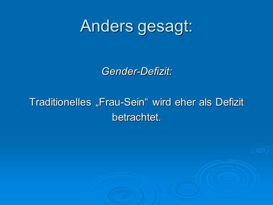 Anders gesagt: Gender-Defizit: Traditionelles Frau-Sein wird eher als Defizit betrachtet.