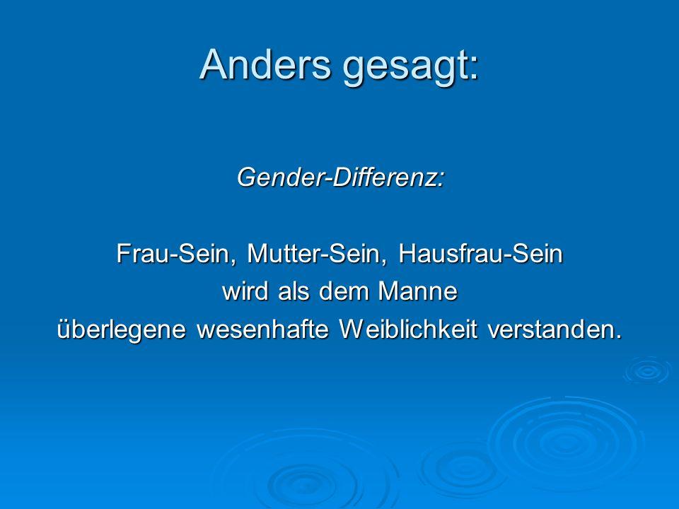 Anders gesagt: Gender-Differenz: Frau-Sein, Mutter-Sein, Hausfrau-Sein wird als dem Manne überlegene wesenhafte Weiblichkeit verstanden.