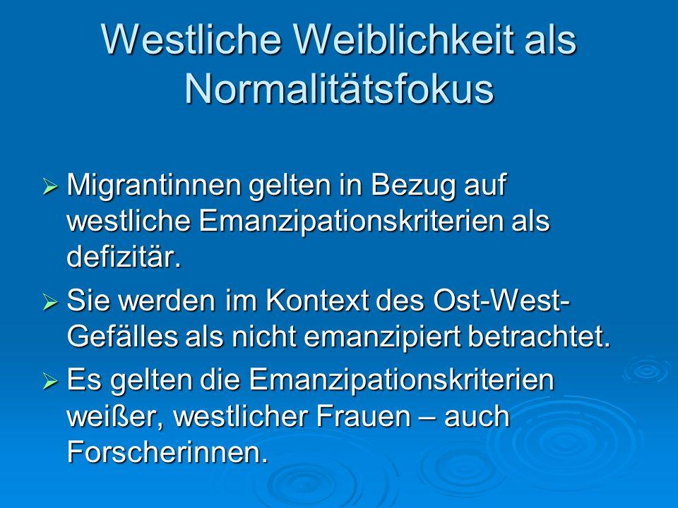 Westliche Weiblichkeit als Normalitätsfokus Migrantinnen gelten in Bezug auf westliche Emanzipationskriterien als defizitär. Migrantinnen gelten in Be