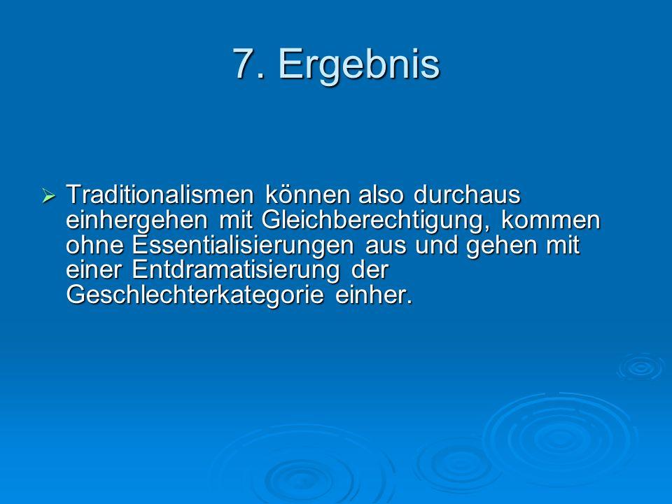 7. Ergebnis Traditionalismen können also durchaus einhergehen mit Gleichberechtigung, kommen ohne Essentialisierungen aus und gehen mit einer Entdrama