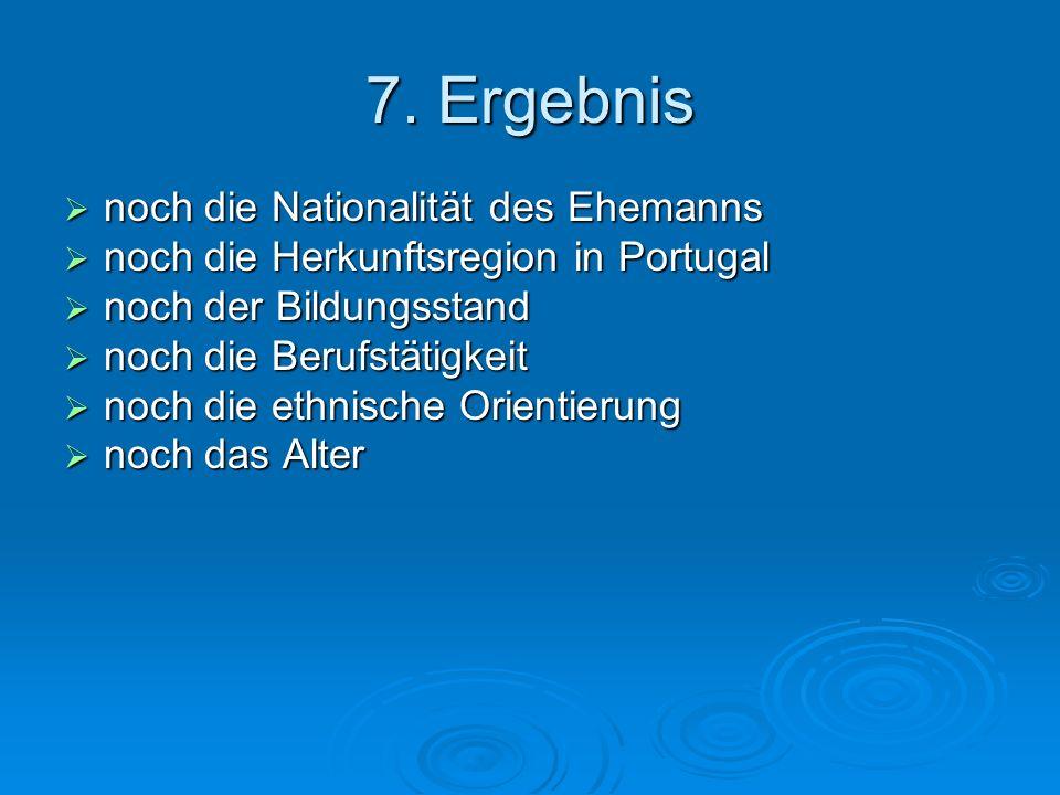 7. Ergebnis noch die Nationalität des Ehemanns noch die Nationalität des Ehemanns noch die Herkunftsregion in Portugal noch die Herkunftsregion in Por