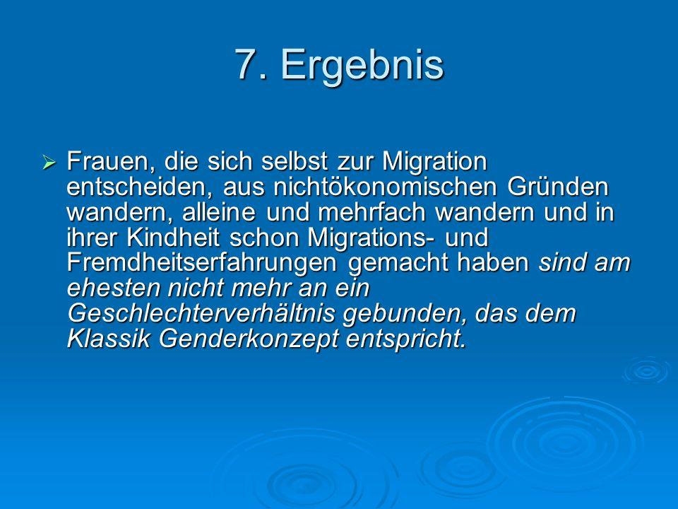 7. Ergebnis Frauen, die sich selbst zur Migration entscheiden, aus nichtökonomischen Gründen wandern, alleine und mehrfach wandern und in ihrer Kindhe